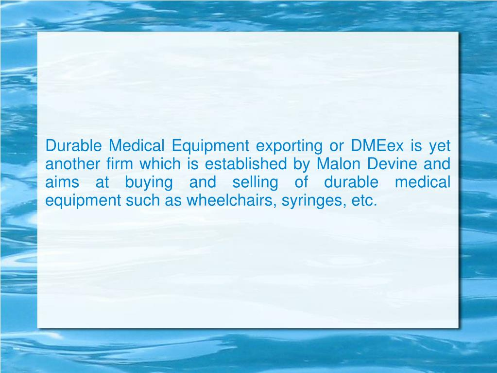 Durable Medical Equipment exporting or DMEex is yet another firm which is established by Malon Devine and aims at buying and selling of durable medical equipment such as wheelchairs, syringes, etc.