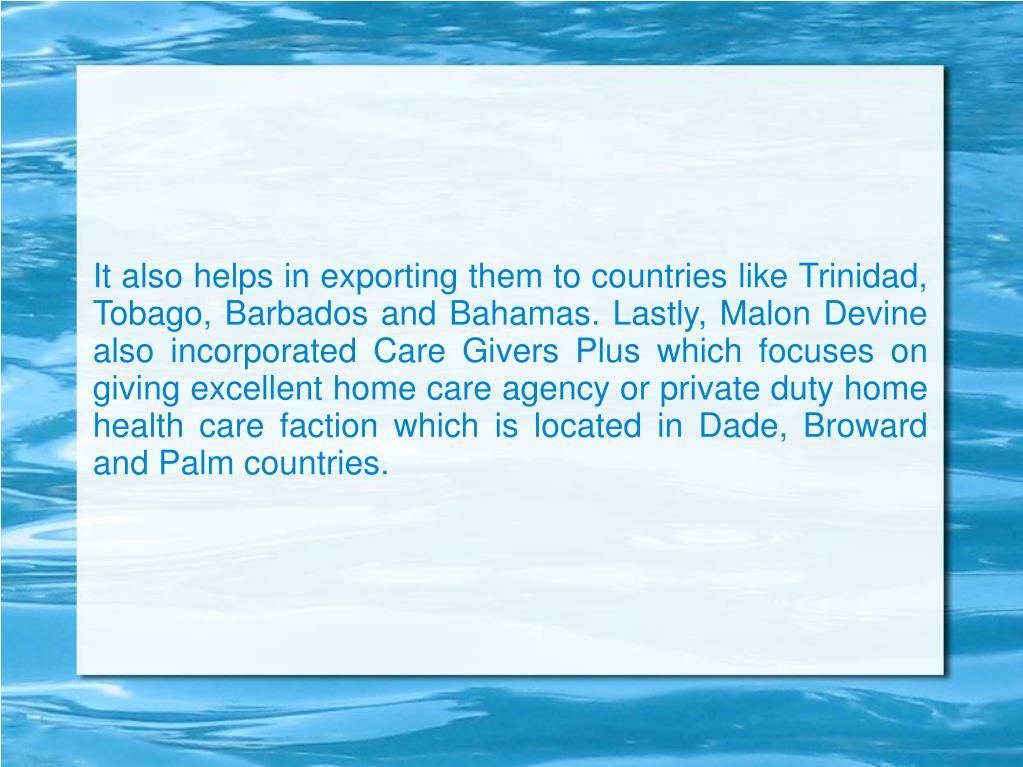 It also helps in exporting them to countries like Trinidad, Tobago, Barbados and Bahamas. Lastly, Malon Devine also incorporated Care Givers Plus which focuses on giving excellent home care agency or private duty home health care faction which is located in Dade, Broward and Palm countries.