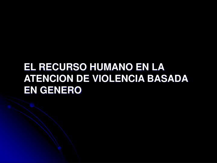 EL RECURSO HUMANO EN LA ATENCION DE VIOLENCIA BASADA EN GENERO