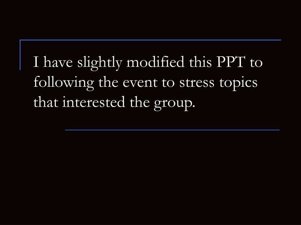 I have slightly modified this PPT to following the event to stress topics that interested the group.