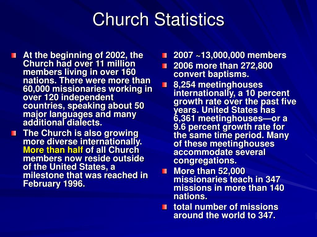 At the beginning of 2002, the Church had over 11 million members living in over 160 nations. There were more than 60,000 missionaries working in over 120 independent countries, speaking about 50 major languages and many additional dialects.