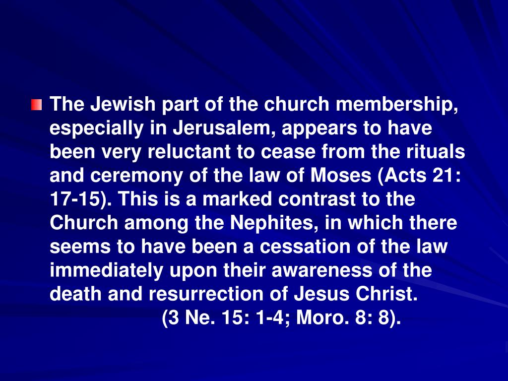 The Jewish part of the church membership, especially in Jerusalem, appears to have been very reluctant to cease from the rituals and ceremony of the law of Moses (Acts 21: 17-15). This is a marked contrast to the  Church among the Nephites, in which there seems to have been a cessation of the law immediately upon their awareness of the death and resurrection of Jesus Christ.