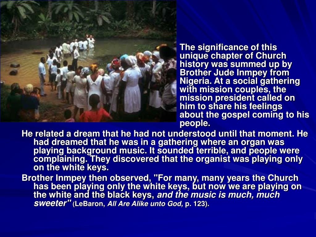 The significance of this 						unique chapter of Church 						history was summed up by 						Brother Jude Inmpey from 						Nigeria. At a social gathering 						with mission couples, the 						mission president called on 						him to share his feelings 						about the gospel coming to his 					people.