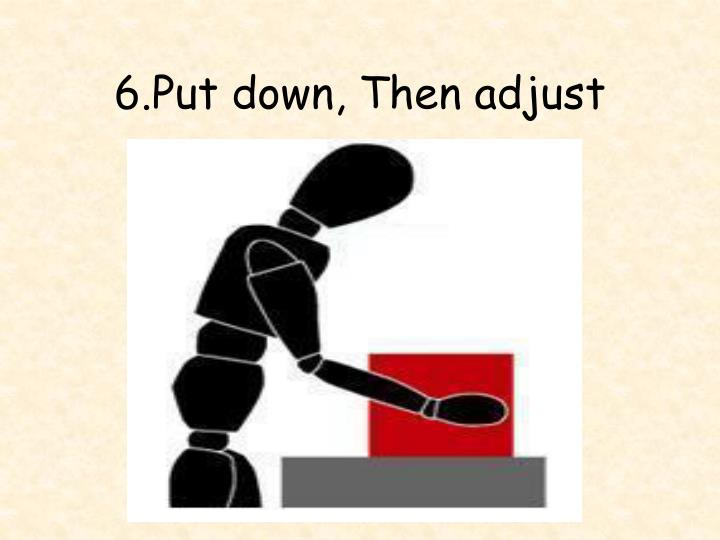 6.Put down, Then adjust