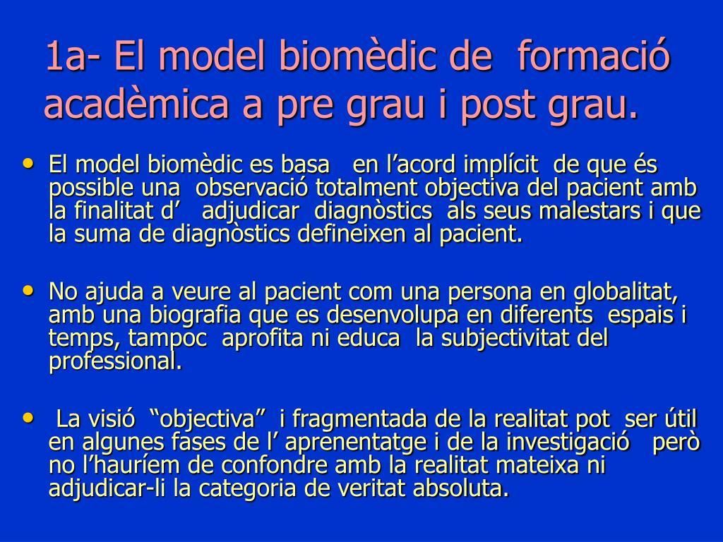 1a- El model biomèdic de  formació acadèmica a pre grau i post grau.