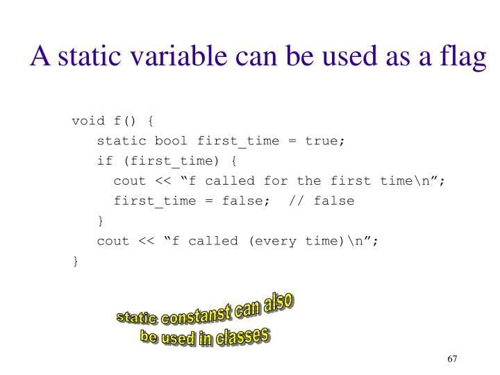 A static variable can be used as a flag
