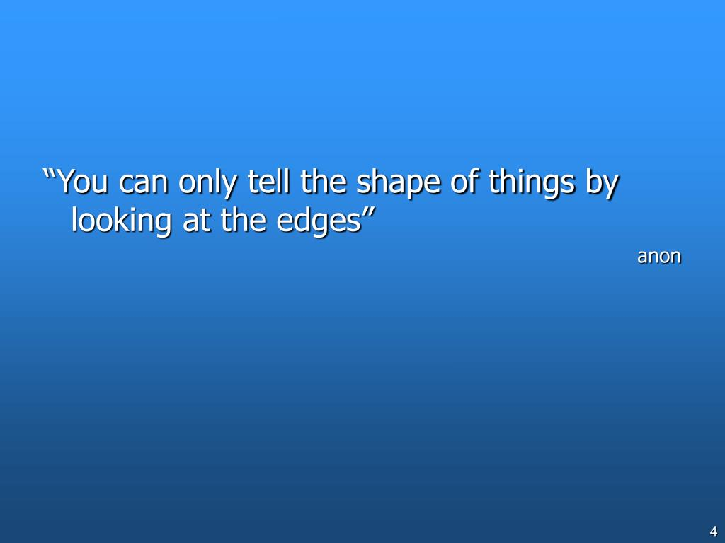 """You can only tell the shape of things by looking at the edges"""