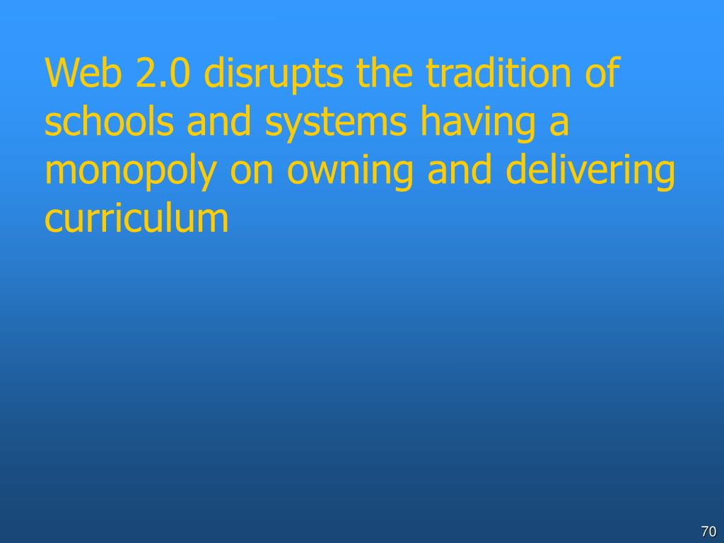 Web 2.0 disrupts the tradition of schools and systems having a monopoly on owning and delivering curriculum