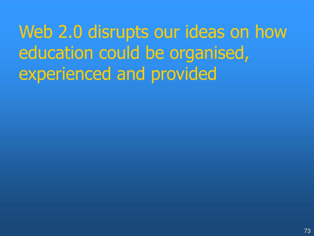 Web 2.0 disrupts our ideas on how education could be organised, experienced and provided