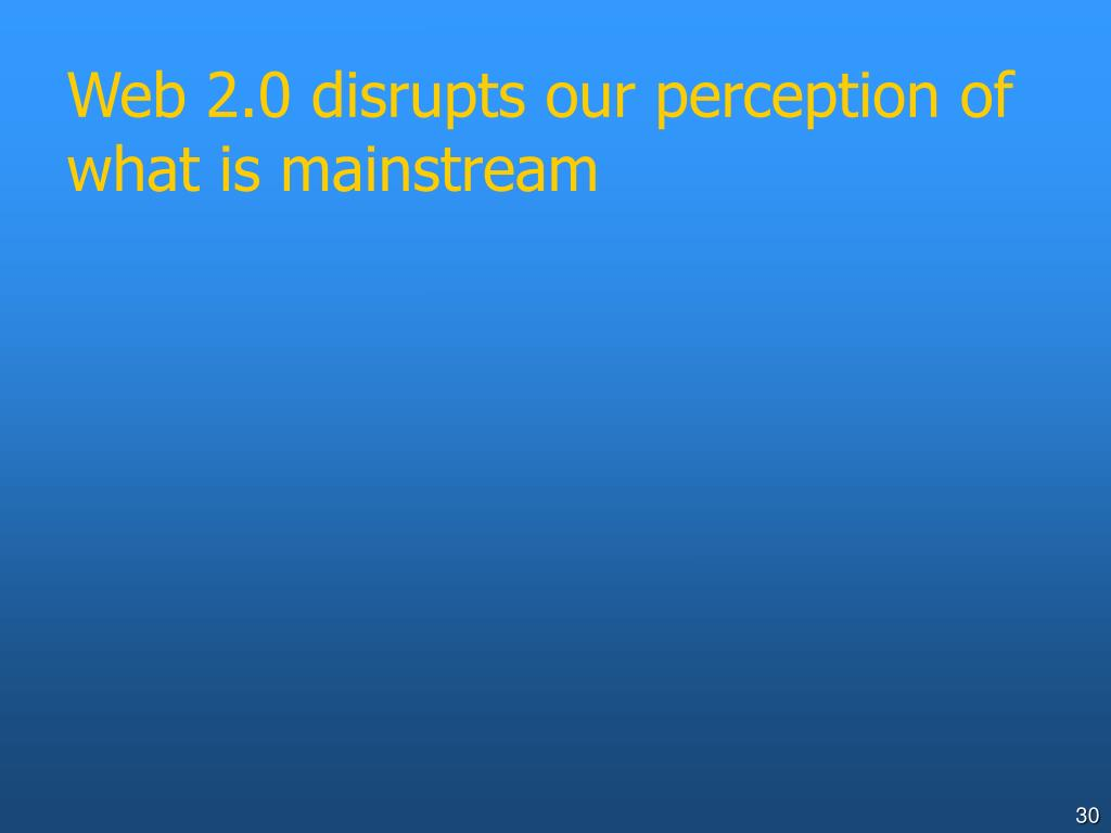 Web 2.0 disrupts our perception of what is mainstream