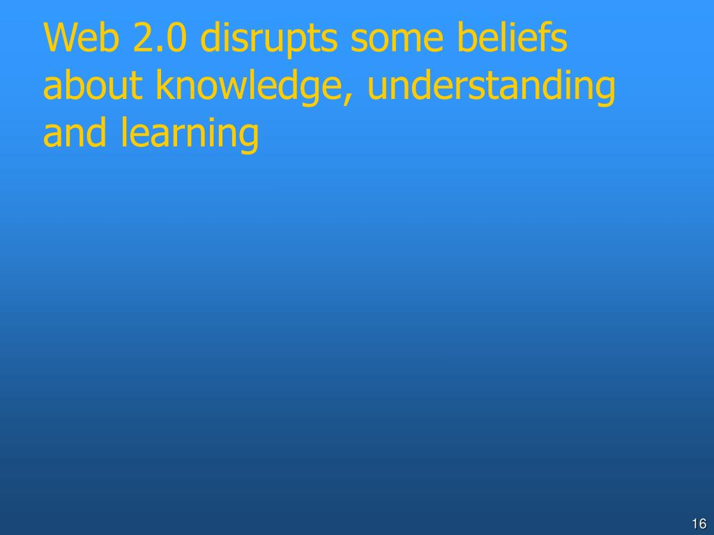 Web 2.0 disrupts some beliefs about knowledge, understanding and learning
