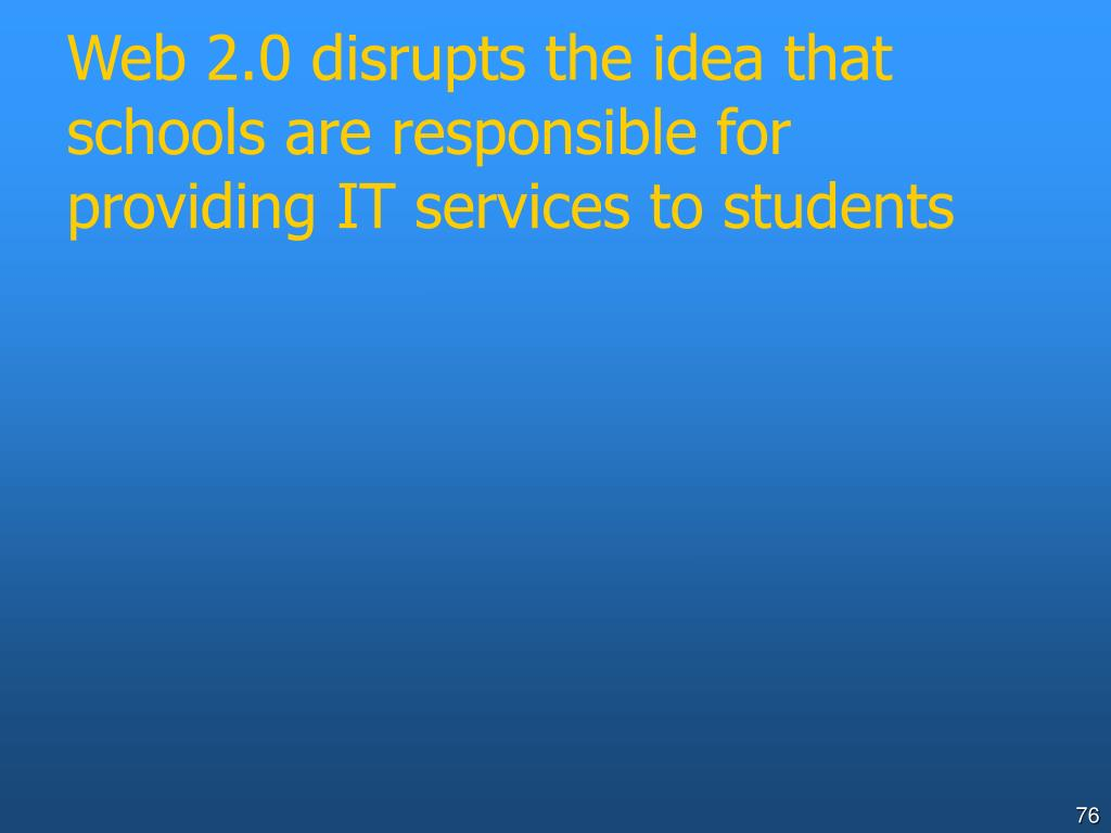 Web 2.0 disrupts the idea that schools are responsible for providing IT services to students