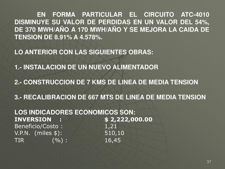 EN FORMA PARTICULAR EL CIRCUITO ATC-4010 DISMINUYE SU VALOR DE PERDIDAS EN UN VALOR DEL 54%, DE 370 MWH/AÑO A 170 MWH/AÑO Y SE MEJORA LA CAIDA DE TENSION DE 8.91% A 4.578%.