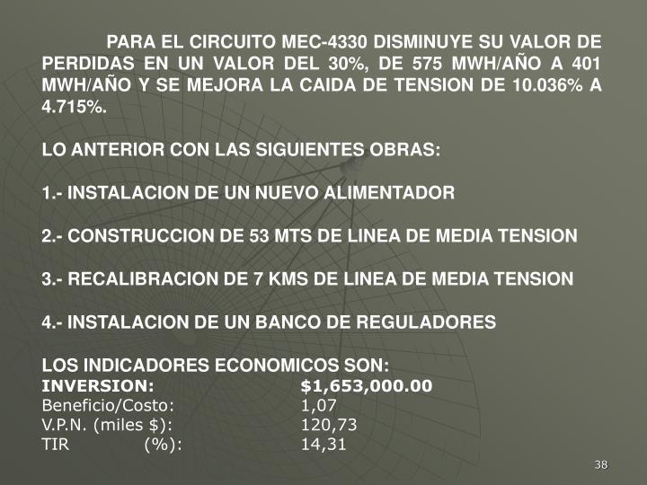 PARA EL CIRCUITO MEC-4330 DISMINUYE SU VALOR DE PERDIDAS EN UN VALOR DEL 30%, DE 575 MWH/AÑO A 401 MWH/AÑO Y SE MEJORA LA CAIDA DE TENSION DE 10.036% A 4.715%.