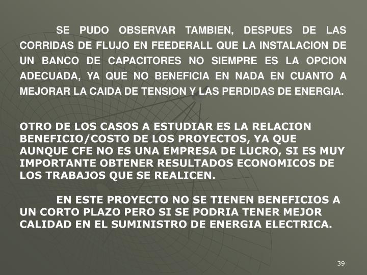 SE PUDO OBSERVAR TAMBIEN, DESPUES DE LAS CORRIDAS DE FLUJO EN FEEDERALL QUE LA INSTALACION DE UN BANCO DE CAPACITORES NO SIEMPRE ES LA OPCION ADECUADA, YA QUE NO BENEFICIA EN NADA EN CUANTO A MEJORAR LA CAIDA DE TENSION Y LAS PERDIDAS DE ENERGIA.