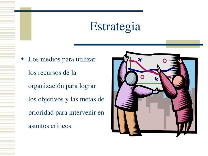 Los medios para utilizar los recursos de la organización para lograr los objetivos y las metas de prioridad para intervenir en asuntos críticos