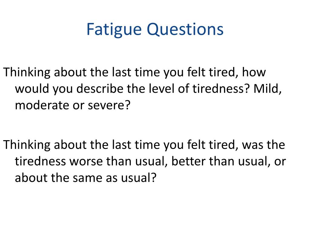 Thinking about the last time you felt tired, how would you describe the level of tiredness? Mild, moderate or severe?