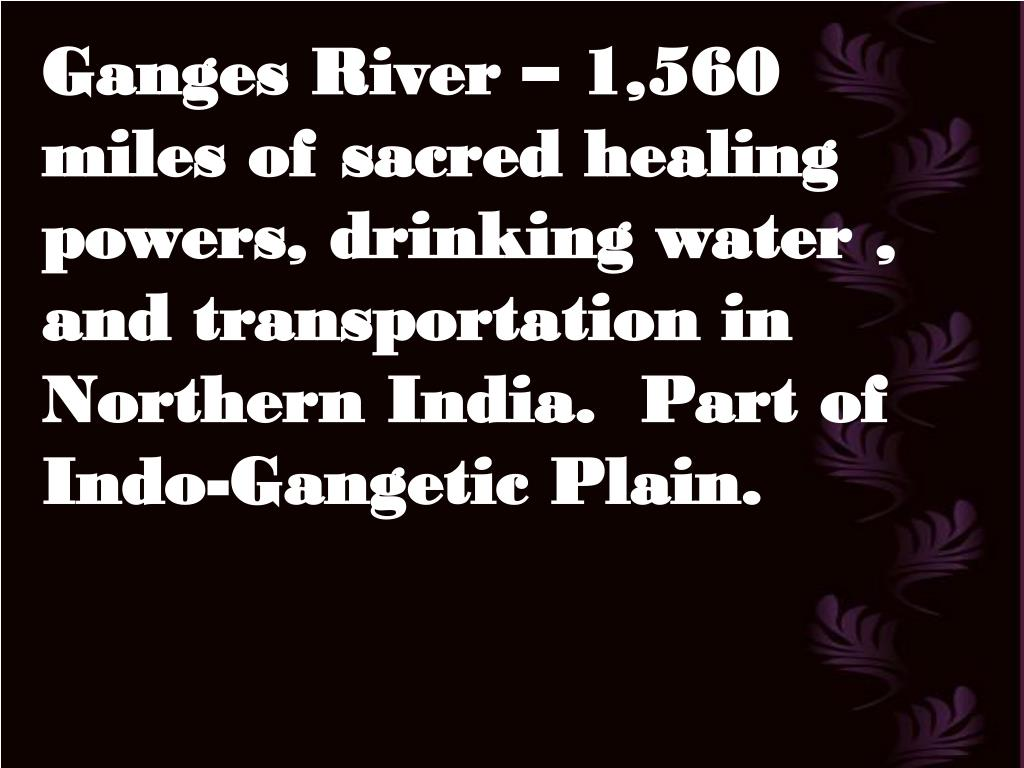 Ganges River – 1,560 miles of sacred healing powers, drinking water , and transportation in Northern India.  Part of Indo-Gangetic Plain.