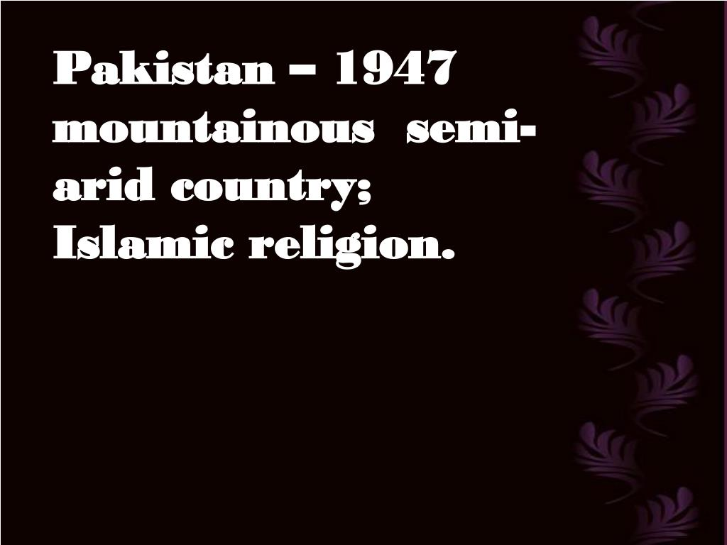 Pakistan – 1947 mountainous  semi-arid country; Islamic religion.
