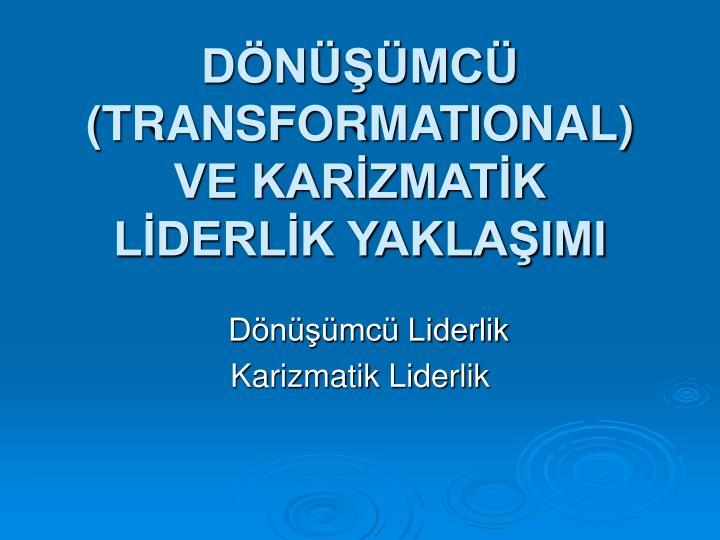 DÖNÜŞÜMCÜ (TRANSFORMATIONAL) VE KARİZMATİK LİDERLİK YAKLAŞIMI