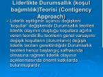 liderlikte durumsall k ko ul ba ml l k teorisi contigency approach1