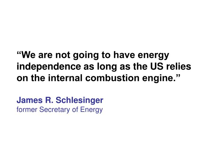 """We are not going to have energy independence as long as the US relies on the internal combustion engine."""
