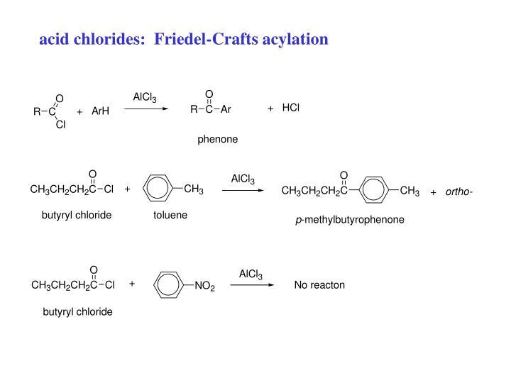 acid chlorides:  Friedel-Crafts acylation