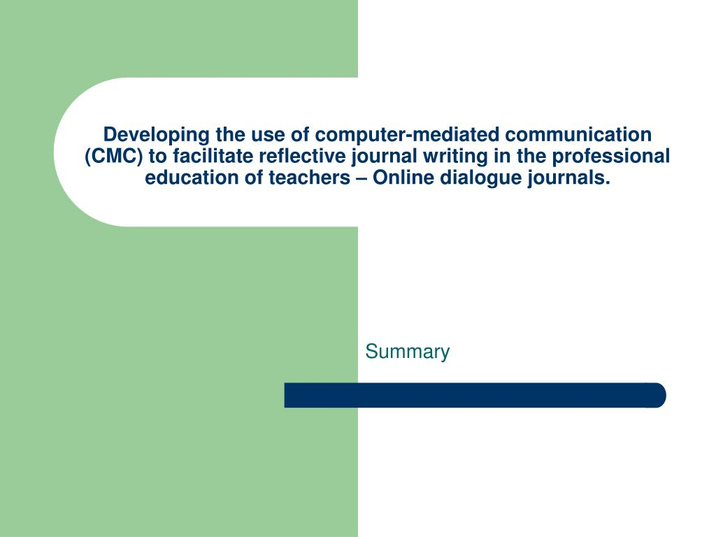 Developing the use of computer-mediated communication (CMC) to facilitate reflective journal writing in the professional education of teachers – Online dialogue journals.