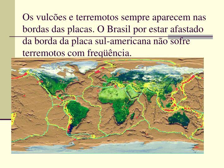 Os vulcões e terremotos sempre aparecem nas bordas das placas. O Brasil por estar afastado da borda da placa sul-americana não sofre terremotos com freqüência.
