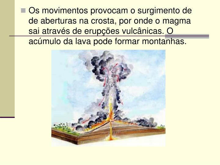 Os movimentos provocam o surgimento de  de aberturas na crosta, por onde o magma sai através de erupções vulcânicas. O acúmulo da lava pode formar montanhas.