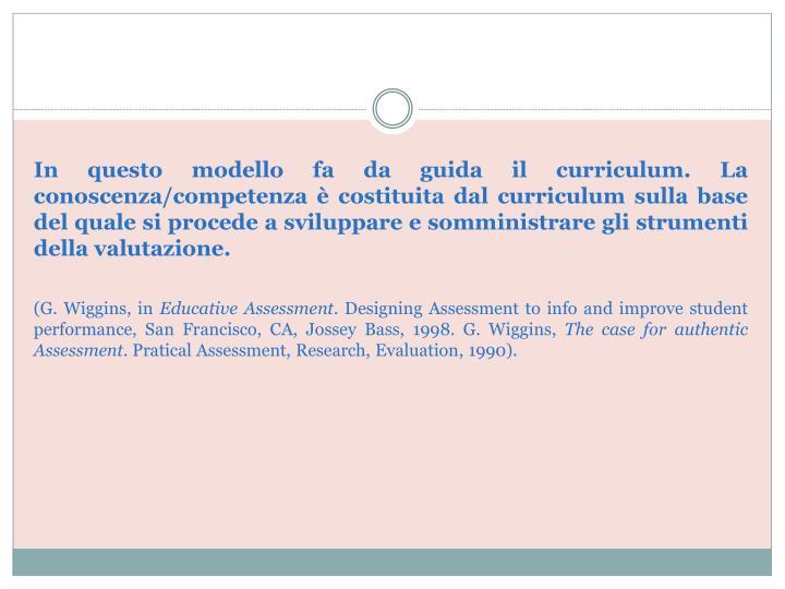 In questo modello fa da guida il curriculum. La conoscenza/competenza è costituita dal curriculum sulla base del quale si procede a sviluppare e somministrare gli strumenti della valutazione.