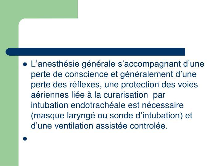 L'anesthésie générale s'accompagnant d'une perte de conscience et généralement d'une perte des réflexes, une protection des voies aériennes liée à la curarisation  par intubation endotrachéale est nécessaire (masque laryngé ou sonde d'intubation) et d'une ventilation assistée controlée.