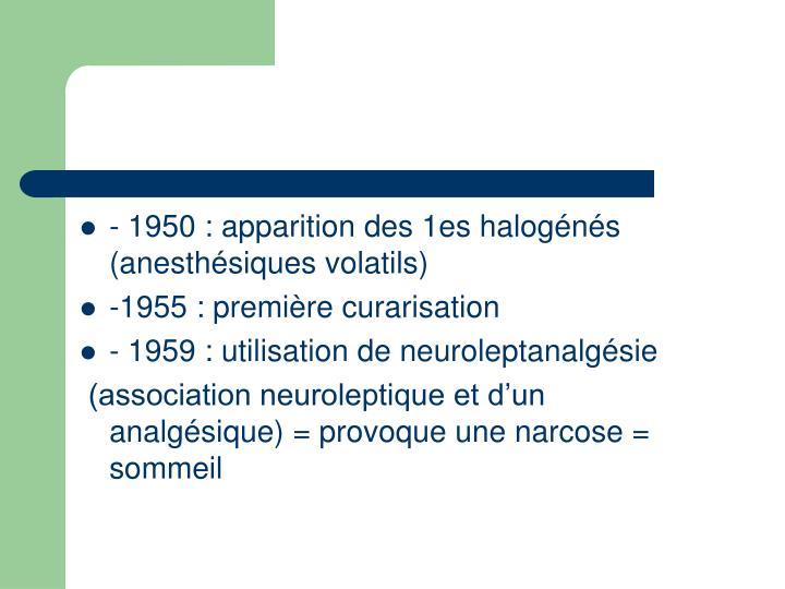 - 1950 : apparition des 1es halogénés  (anesthésiques volatils)