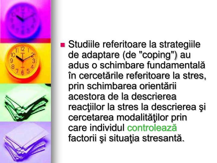 """Studiile referitoare la strategiile de adaptare (de """"coping"""") au adus o schimbare fundamentală în cercetările referitoare la stres, prin schimbarea orientării acestora de la descrierea reacţiilor la stres la descrierea şi cercetarea modalităţilor prin care individul"""