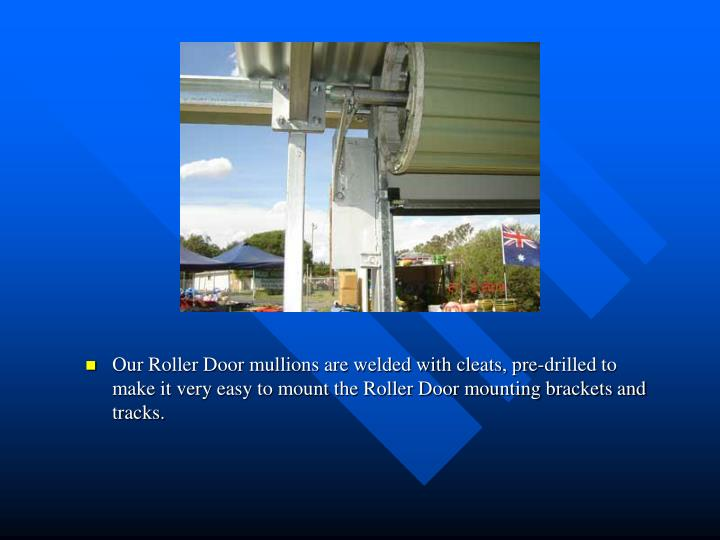 Our Roller Door mullions are welded with cleats, pre-drilled to make it very easy to mount the Roller Door mounting brackets and tracks.
