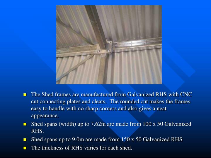 The Shed frames are manufactured from Galvanized RHS with CNC cut connecting plates and cleats.  The...
