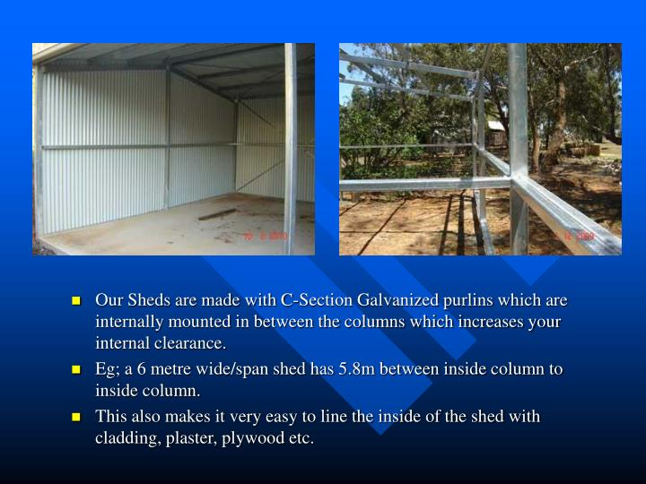 Our Sheds are made with C-Section Galvanized purlins which are internally mounted in between the col...