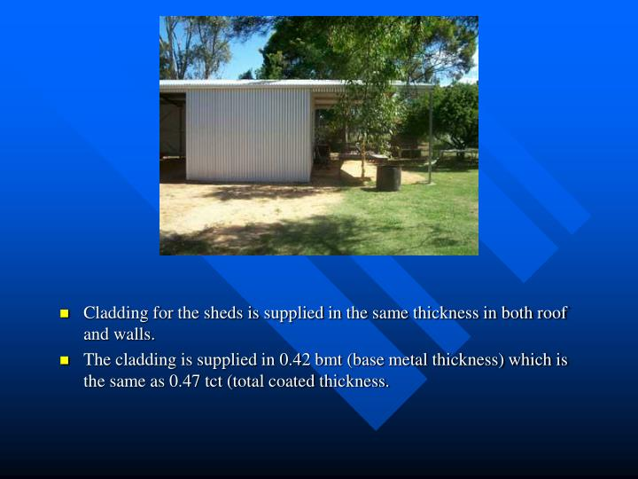 Cladding for the sheds is supplied in the same thickness in both roof and walls.