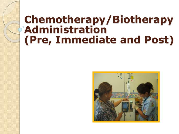 Chemotherapy biotherapy administration pre immediate and post