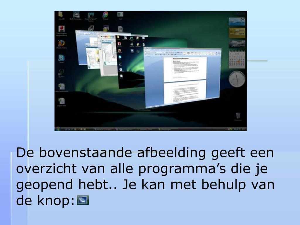 De bovenstaande afbeelding geeft een overzicht van alle programma's die je geopend hebt.. Je kan met behulp van de knop: