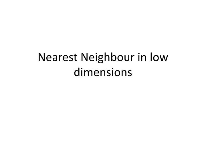 Nearest Neighbour in low dimensions