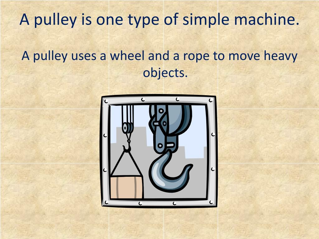 A pulley is one type of simple machine.