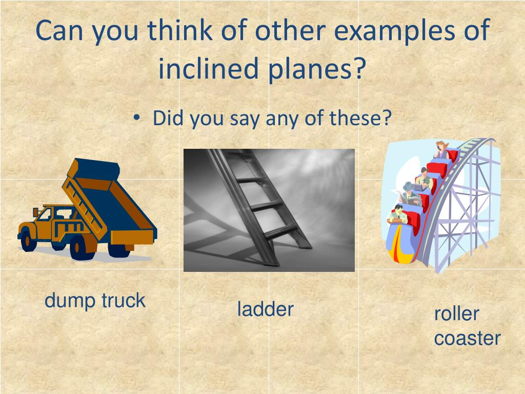 Can you think of other examples of inclined planes?