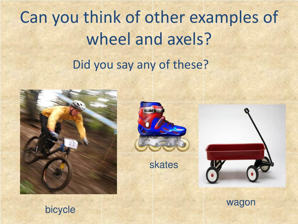 Can you think of other examples of wheel and axels?