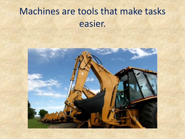 Machines are tools that make tasks easier