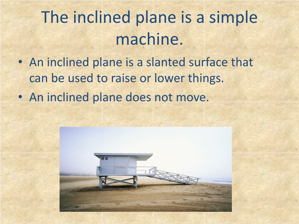The inclined plane is a simple machine.