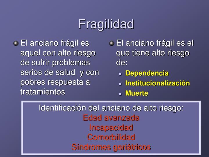 El anciano frágil es aquel con alto riesgo de sufrir problemas serios de salud  y con pobres respuesta a tratamientos
