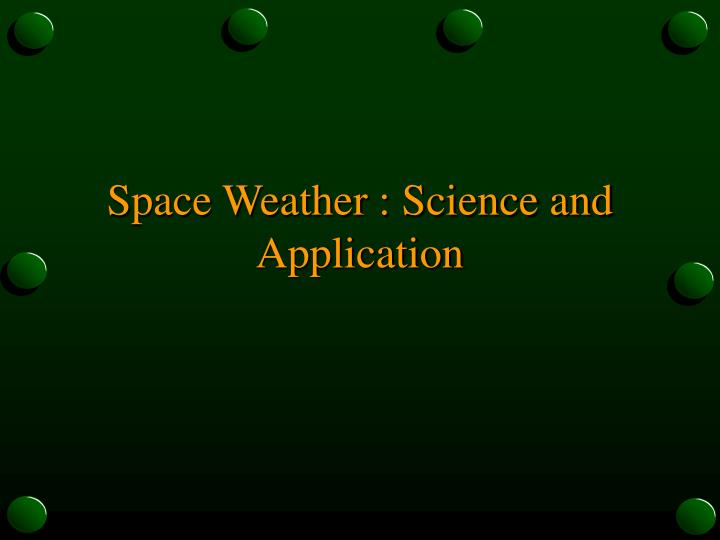 Space Weather : Science and Application