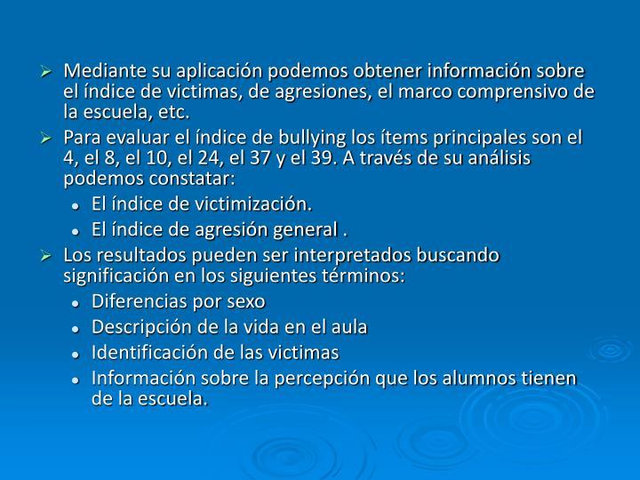 Mediante su aplicación podemos obtener información sobre el índice de victimas, de agresiones, el marco comprensivo de la escuela, etc.