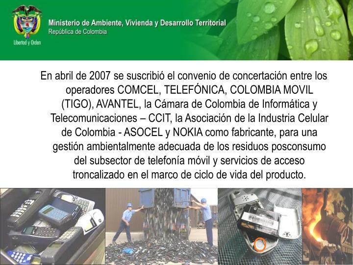 En abril de 2007 se suscribió el convenio de concertación entre los operadores COMCEL, TELEFÓNICA, COLOMBIA MOVIL (TIGO), AVANTEL, la Cámara de Colombia de Informática y Telecomunicaciones – CCIT, la Asociación de la Industria Celular de Colombia - ASOCEL y NOKIA como fabricante, para una gestión ambientalmente adecuada de los residuos posconsumo del subsector de telefonía móvil y servicios de acceso troncalizado en el marco de ciclo de vida del producto.